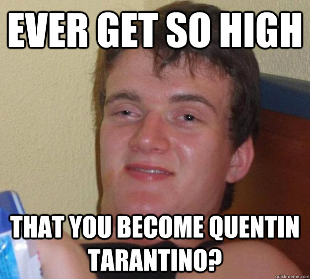 ever get so high that you become quentin tarantino - 10 Guy