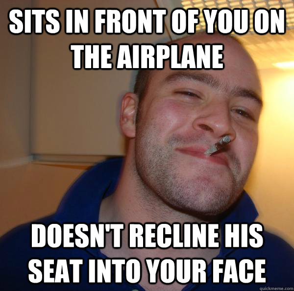 sits in front of you on the airplane doesnt recline his sea - Good Guy Greg