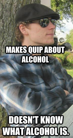 makes quip about alcohol doesnt know what alcohol is - Scumbag hat wearer