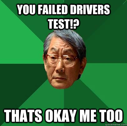 you failed drivers test thats okay me too - High Expectations Asian Father