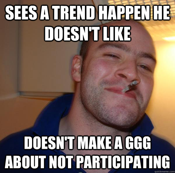 sees a trend happen he doesnt like doesnt make a ggg about - Good Guy Greg
