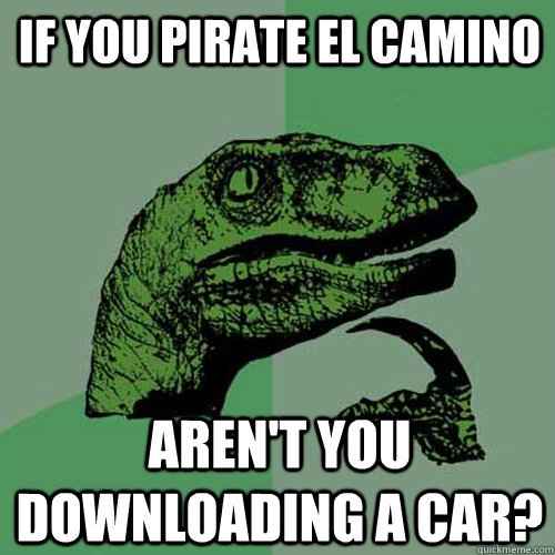 if you pirate el camino arent you downloading a car - Philosoraptor