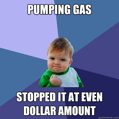 pumping gas stopped it at even dollar amount - Success Kid