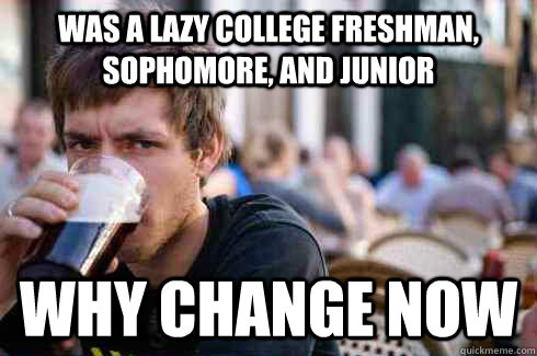was a lazy college freshman sophomore and junior why chang - Lazy College Senior