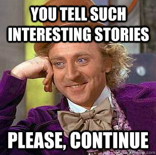 you tell such interesting stories please continue - Condescending Wonka