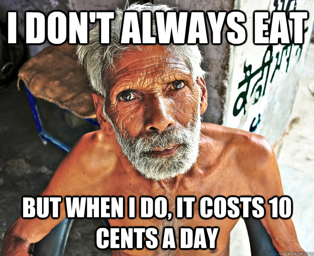 i dont always eat but when i do it costs 10 cents a day - The Most Interesting Man In The Third World