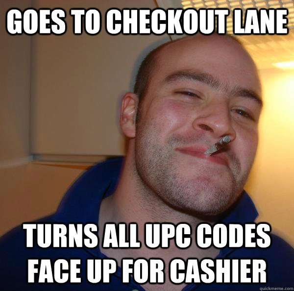 goes to checkout lane turns all upc codes face up for cashie - Good Guy Greg