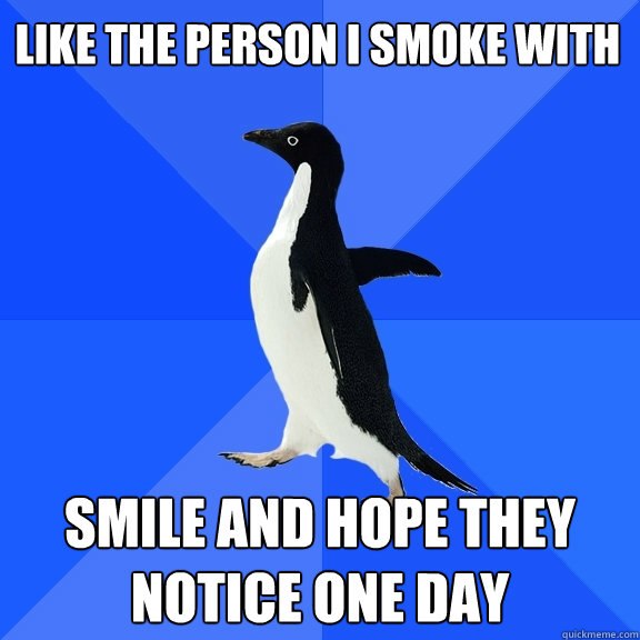 like the person i smoke with smile and hope they notice one  - Socially Awkward Penguin