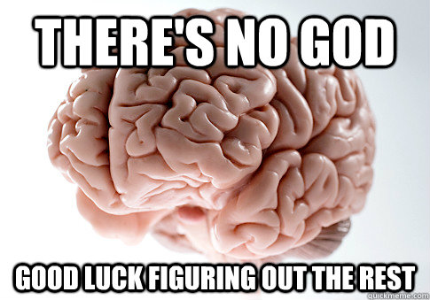 theres no god good luck figuring out the rest - Scumbag Brain