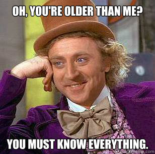 oh youre older than me you must know everything - Condescending Wonka