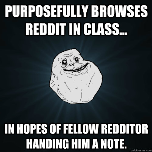 purposefully browses reddit in class in hopes of fellow r - Forever Alone
