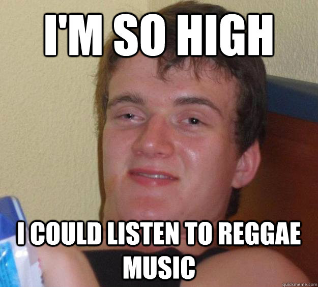 im so high i could listen to reggae music - 10 Guy