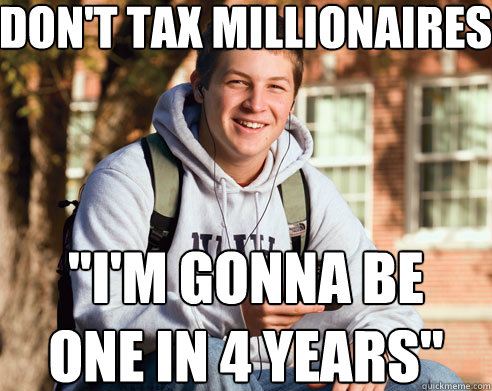 dont tax millionaires im gonna be one in 4 years - College Freshman