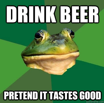 drink beer pretend it tastes good - Foul Bachelor Frog