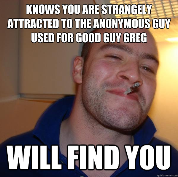 knows you are strangely attracted to the anonymous guy used  - Good Guy Greg