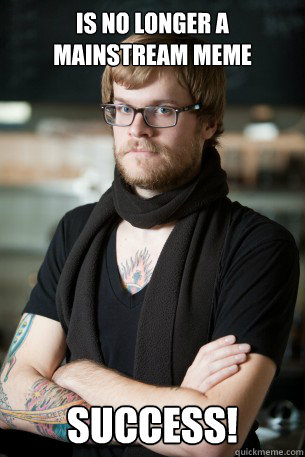 is no longer a mainstream meme success - Hipster Barista