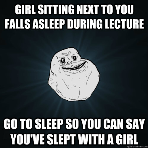 girl sitting next to you falls asleep during lecture go to s - Forever Alone