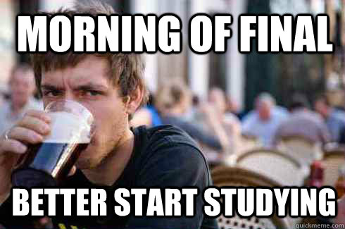 morning of final better start studying  - Lazy College Senior