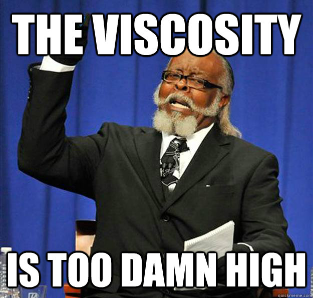 the viscosity is too damn high - Jimmy McMillan