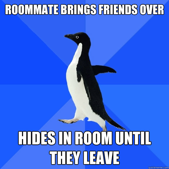 roommate brings friends over hides in room until they leave - Socially Awkward Penguin