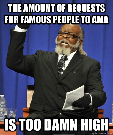the amount of requests for famous people to ama is too damn  - The Rent Is Too Damn High