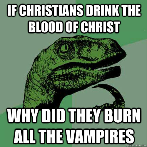 if christians drink the blood of christ why did they burn al - Philosoraptor