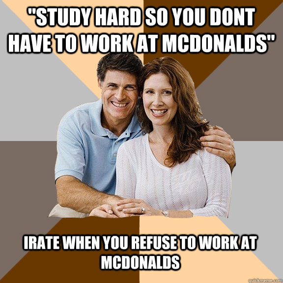 study hard so you dont have to work at mcdonalds irate whe - Scumbag Parents