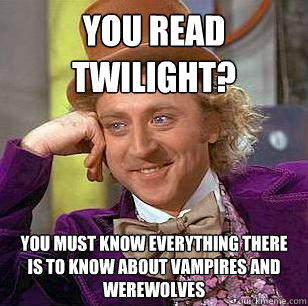 you read twilight you must know everything there is to know - Condescending Wonka