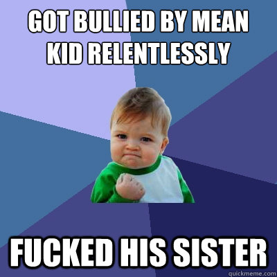 got bullied by mean kid relentlessly fucked his sister - Success Kid