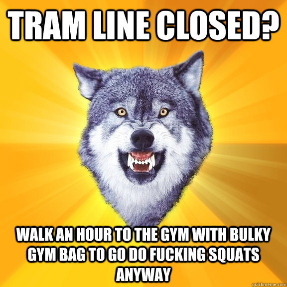 tram line closed walk an hour to the gym with bulky gym bag - Courage Wolf