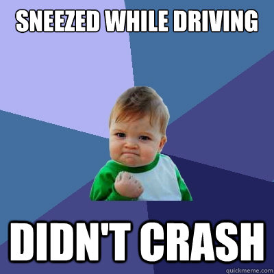 sneezed while driving didnt crash - Success Kid