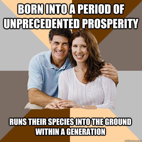 born into a period of unprecedented prosperity runs their sp - Scumbag Parents