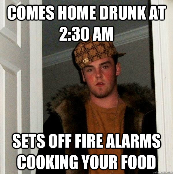 comes home drunk at 230 am sets off fire alarms cooking you - Scumbag Steve