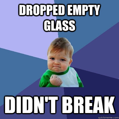 dropped empty glass didnt break - Success Kid