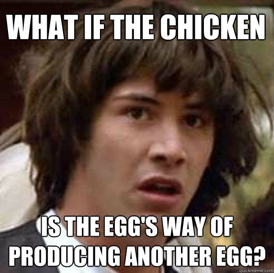 what if the chicken is the eggs way of producing another eg - conspiracy keanu