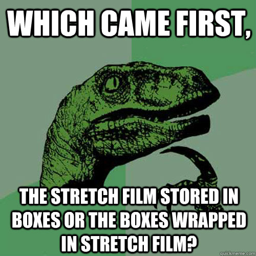 which came first the stretch film stored in boxes or the bo - Philosoraptor
