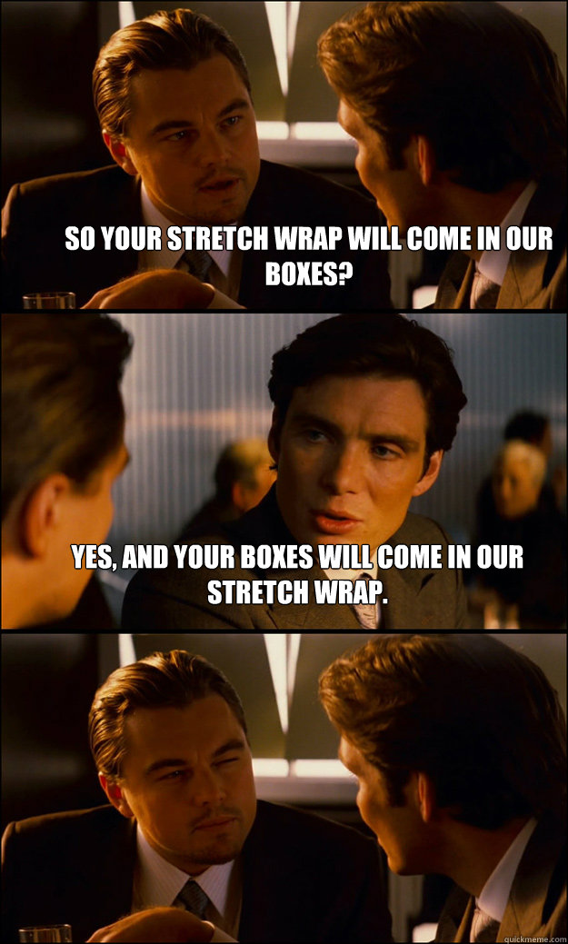 so your stretch wrap will come in our boxes yes and your b - Inception