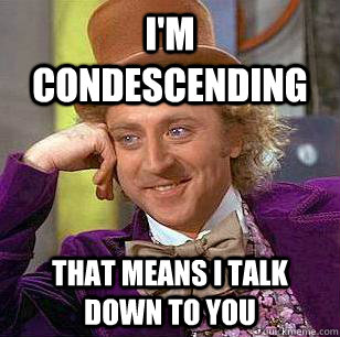 im condescending that means i talk down to you - Condescending Wonka