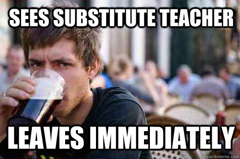sees substitute teacher leaves immediately - Lazy College Senior