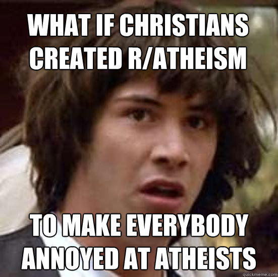 what if christians created ratheism to make everybody annoy - conspiracy keanu