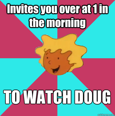 invites you over at 1 in the morning to watch doug - Friend Zone Patti