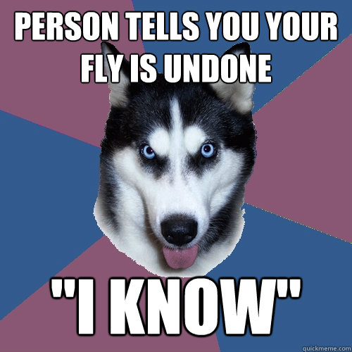 person tells you your fly is undone i know - Creeper Canine