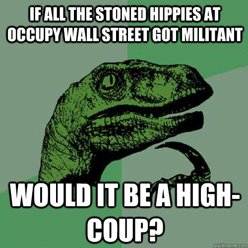 if all the stoned hippies at occupy wall street got militant - Philosoraptor