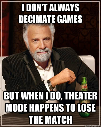 i dont always decimate games but when i do theater mode ha - The Most Interesting Man In The World