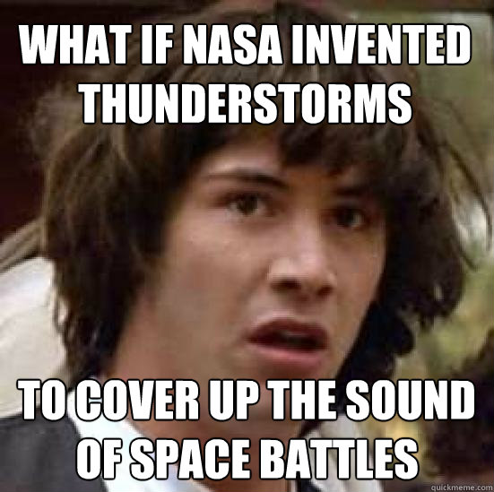 what if nasa invented thunderstorms to cover up the sound of - conspiracy keanu