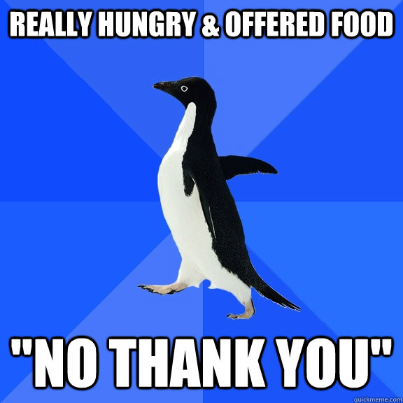 really hungry offered food no thank you - Socially Awkward Penguin