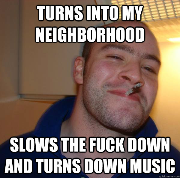 turns into my neighborhood slows the fuck down and turns dow - Good Guy Greg