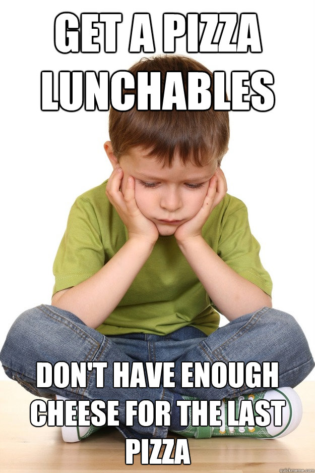 get a pizza lunchables dont have enough cheese for the last - First Grade Problems
