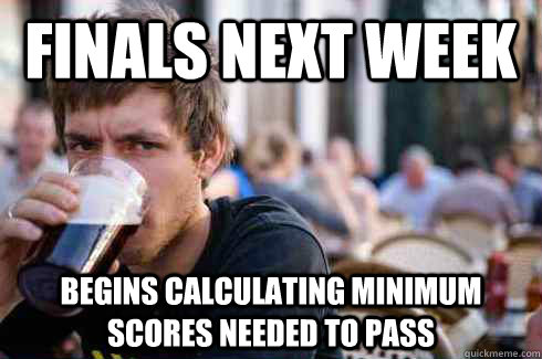 finals next week begins calculating minimum scores needed to - Lazy College Senior
