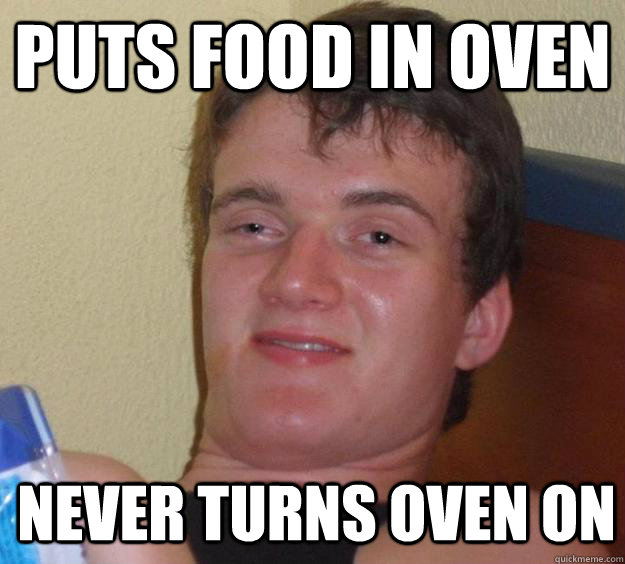 puts food in oven never turns oven on - 10 Guy
